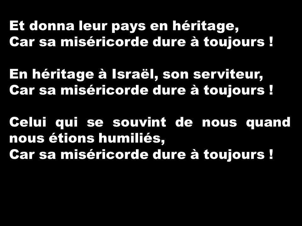 Et donna leur pays en héritage, Car sa miséricorde dure à toujours ! En héritage à Israël, son serviteur, Car sa miséricorde dure à toujours ! Celui q
