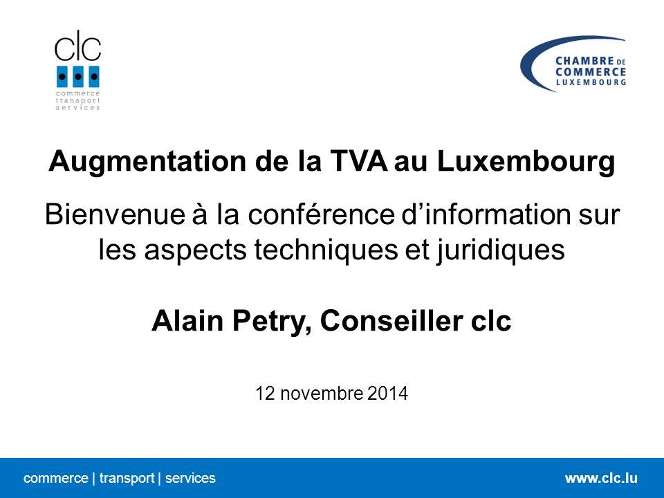 commerce   transport   serviceswww.clc.lu Augmentation de la TVA au Luxembourg Bienvenue à la conférence d'information sur les aspects techniques et juridiques Alain Petry, Conseiller clc 12 novembre 2014