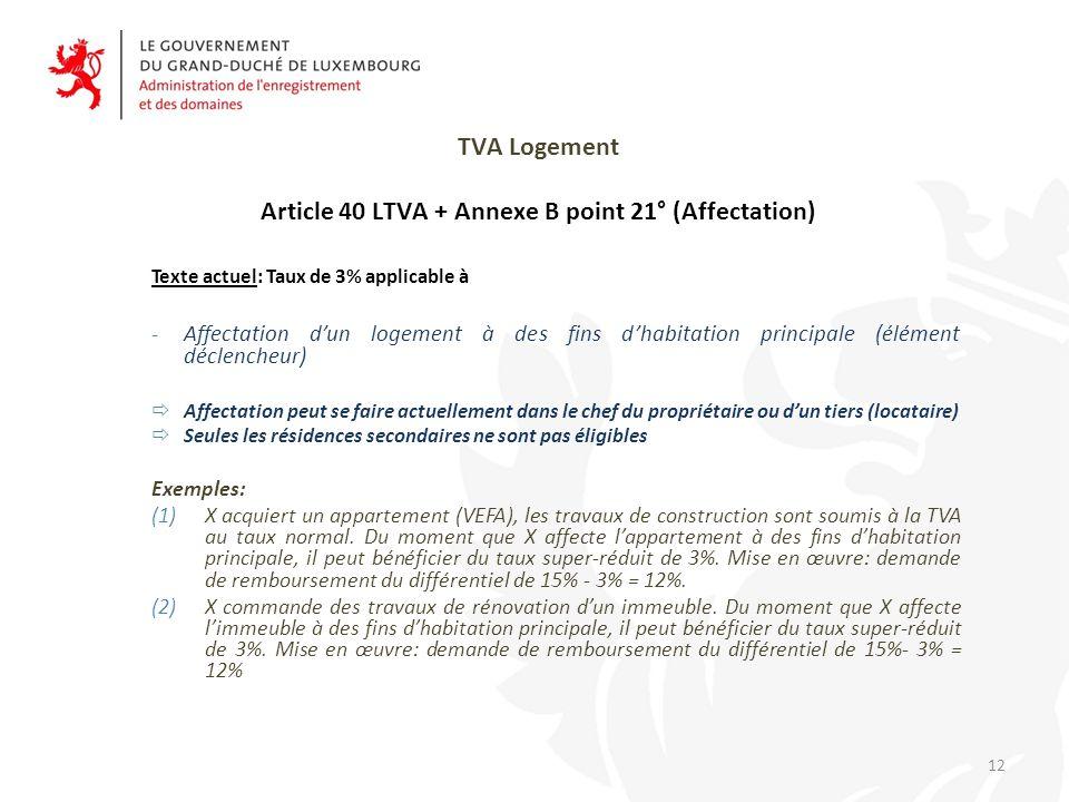 TVA Logement Article 40 LTVA + Annexe B point 21° (Affectation) Texte actuel: Taux de 3% applicable à -Affectation d'un logement à des fins d'habitation principale (élément déclencheur)  Affectation peut se faire actuellement dans le chef du propriétaire ou d'un tiers (locataire)  Seules les résidences secondaires ne sont pas éligibles Exemples: (1)X acquiert un appartement (VEFA), les travaux de construction sont soumis à la TVA au taux normal.
