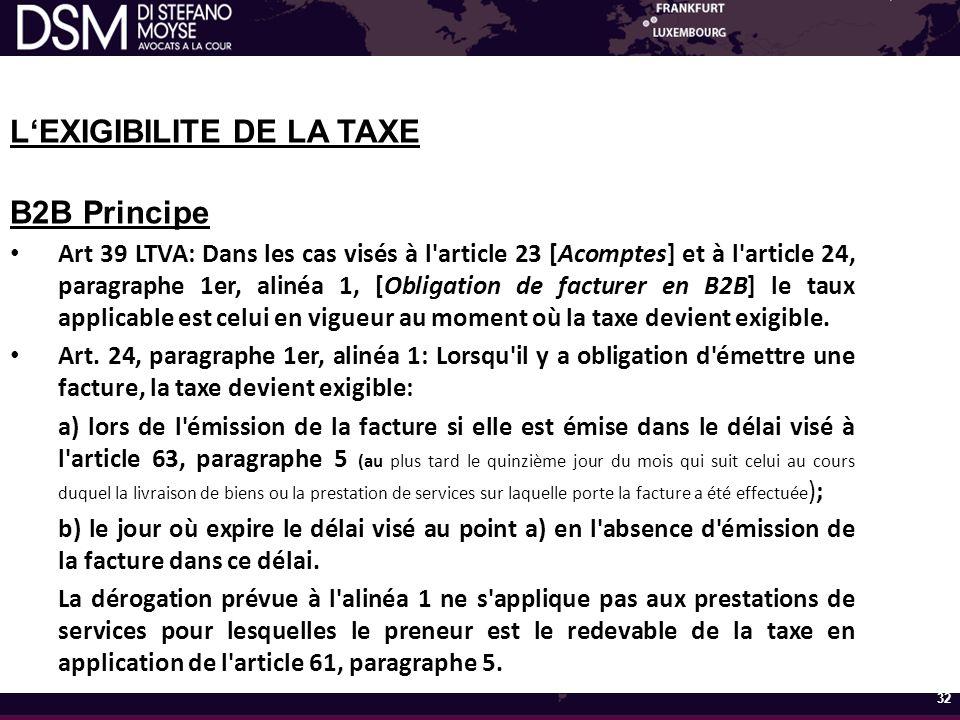 L'EXIGIBILITE DE LA TAXE B2B Principe Art 39 LTVA: Dans les cas visés à l article 23 [Acomptes] et à l article 24, paragraphe 1er, alinéa 1, [Obligation de facturer en B2B] le taux applicable est celui en vigueur au moment où la taxe devient exigible.