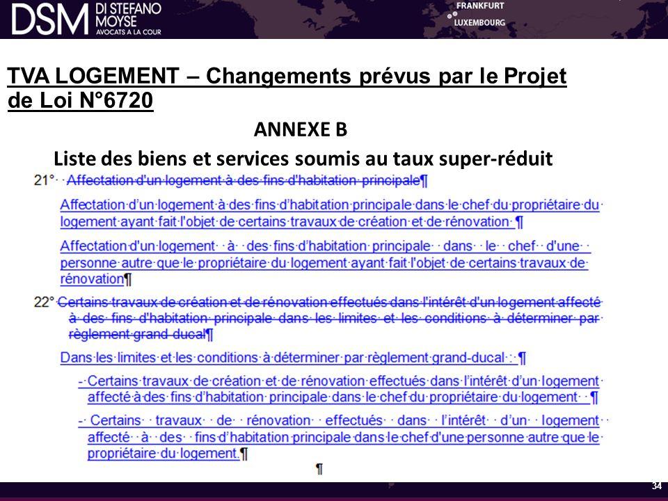 TVA LOGEMENT – Changements prévus par le Projet de Loi N°6720 ANNEXE B Liste des biens et services soumis au taux super-réduit 34