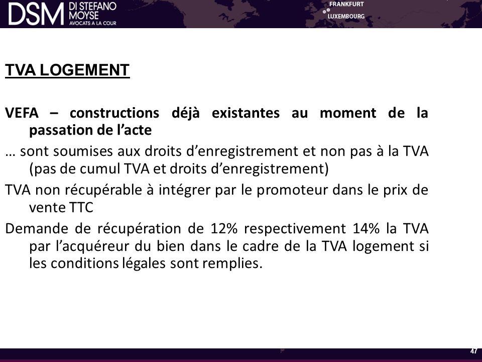 TVA LOGEMENT VEFA – constructions déjà existantes au moment de la passation de l'acte … sont soumises aux droits d'enregistrement et non pas à la TVA (pas de cumul TVA et droits d'enregistrement) TVA non récupérable à intégrer par le promoteur dans le prix de vente TTC Demande de récupération de 12% respectivement 14% la TVA par l'acquéreur du bien dans le cadre de la TVA logement si les conditions légales sont remplies.