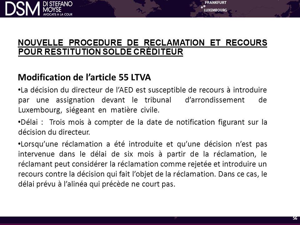 NOUVELLE PROCEDURE DE RECLAMATION ET RECOURS POUR RESTITUTION SOLDE CRÉDITEUR Modification de l'article 55 LTVA La décision du directeur de l'AED est susceptible de recours à introduire par une assignation devant le tribunal d'arrondissement de Luxembourg, siégeant en matière civile.