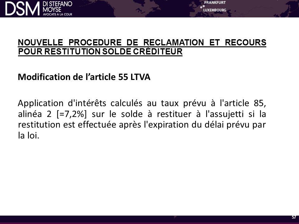 NOUVELLE PROCEDURE DE RECLAMATION ET RECOURS POUR RESTITUTION SOLDE CRÉDITEUR Modification de l'article 55 LTVA Application d intérêts calculés au taux prévu à l article 85, alinéa 2 [=7,2%] sur le solde à restituer à l assujetti si la restitution est effectuée après l expiration du délai prévu par la loi.