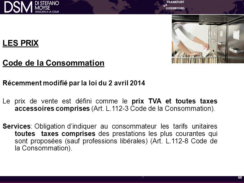 LES PRIX Code de la Consommation Récemment modifié par la loi du 2 avril 2014 Le prix de vente est défini comme le prix TVA et toutes taxes accessoires comprises (Art.