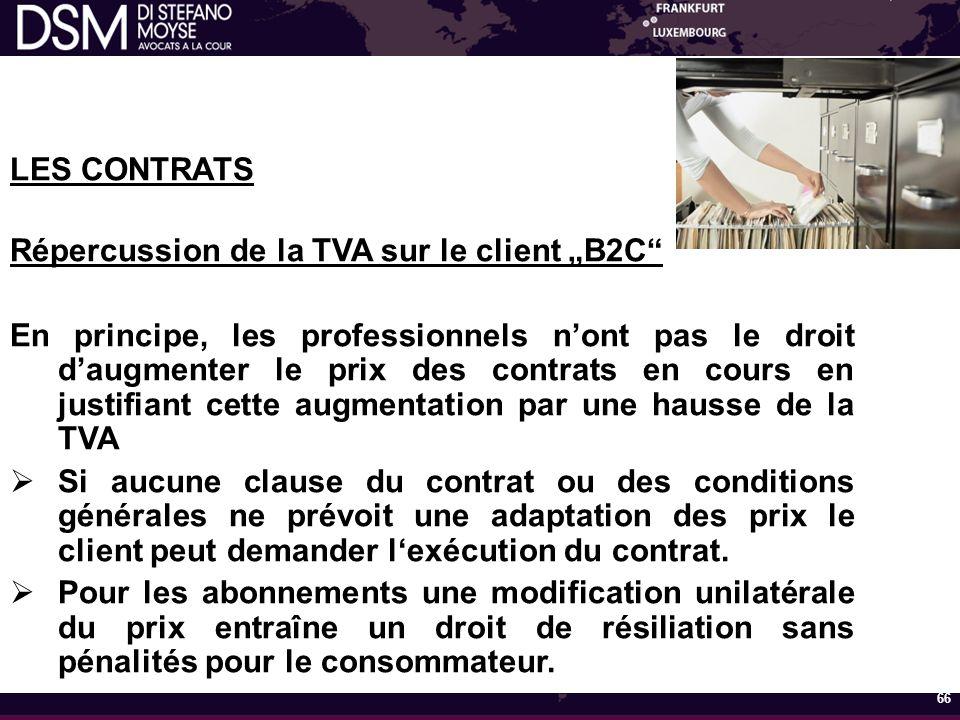"""LES CONTRATS Répercussion de la TVA sur le client """"B2C En principe, les professionnels n'ont pas le droit d'augmenter le prix des contrats en cours en justifiant cette augmentation par une hausse de la TVA  Si aucune clause du contrat ou des conditions générales ne prévoit une adaptation des prix le client peut demander l'exécution du contrat."""