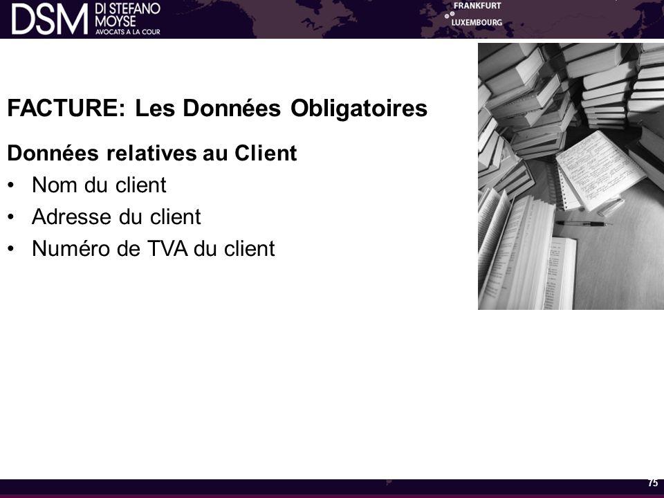 FACTURE: Les Données Obligatoires Données relatives au Client Nom du client Adresse du client Numéro de TVA du client 75