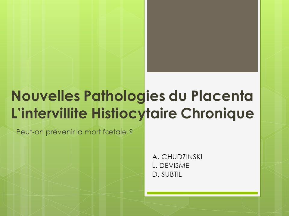Nouvelles Pathologies du Placenta L'intervillite Histiocytaire Chronique Peut-on prévenir la mort fœtale ? A. CHUDZINSKI L. DEVISME D. SUBTIL