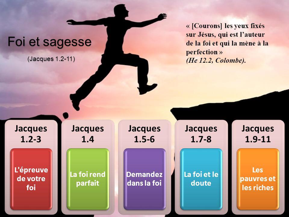 Jacques 1.2-3 L'épreuve de votre foi Jacques 1.4 La foi rend parfait Jacques 1.5-6 Demandez dans la foi Jacques 1.7-8 La foi et le doute Jacques 1.9-1