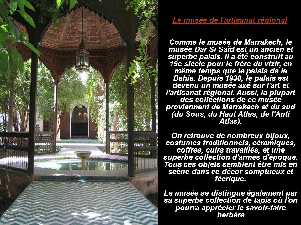 Comme le musée de Marrakech, le musée Dar Si Saïd est un ancien et superbe palais. Il a été construit au 19e siècle pour le frère du vizir, en même te