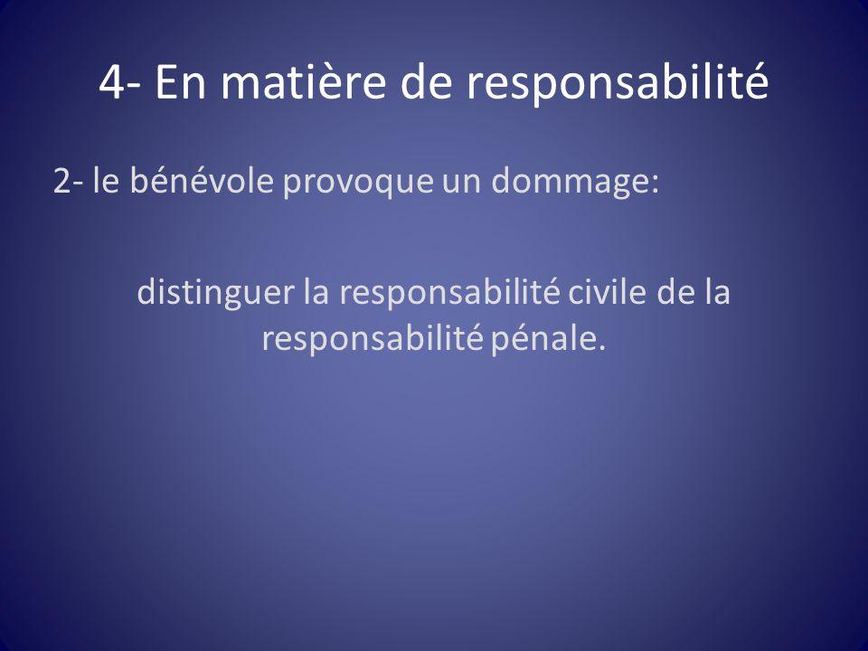 4- En matière de responsabilité 2- le bénévole provoque un dommage: distinguer la responsabilité civile de la responsabilité pénale.
