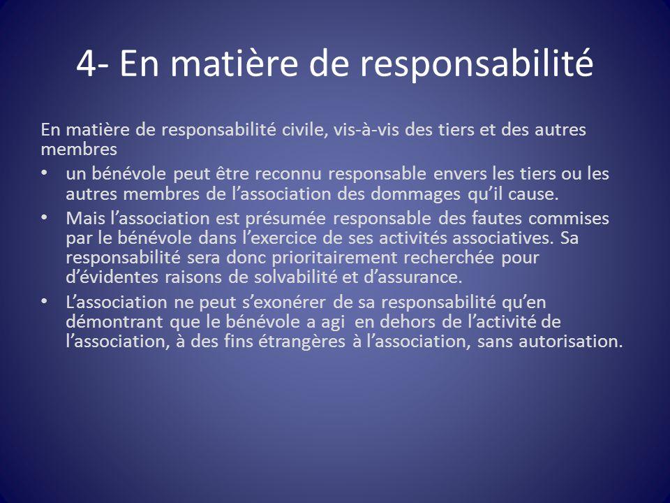 4- En matière de responsabilité En matière de responsabilité civile, vis-à-vis des tiers et des autres membres un bénévole peut être reconnu responsab