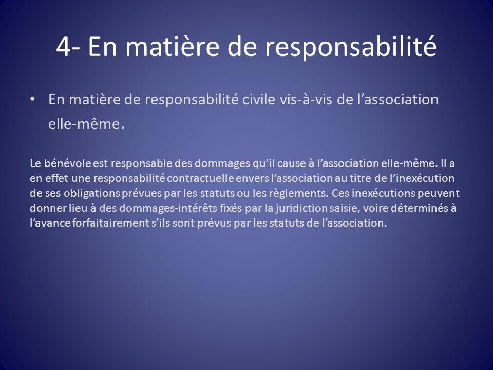 4- En matière de responsabilité En matière de responsabilité civile vis-à-vis de l'association elle-même. Le bénévole est responsable des dommages qu'