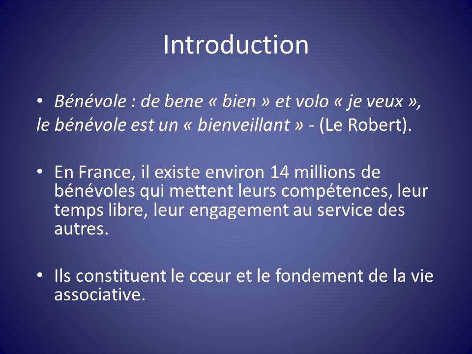 Introduction Bénévole : de bene « bien » et volo « je veux », le bénévole est un « bienveillant » - (Le Robert). En France, il existe environ 14 milli