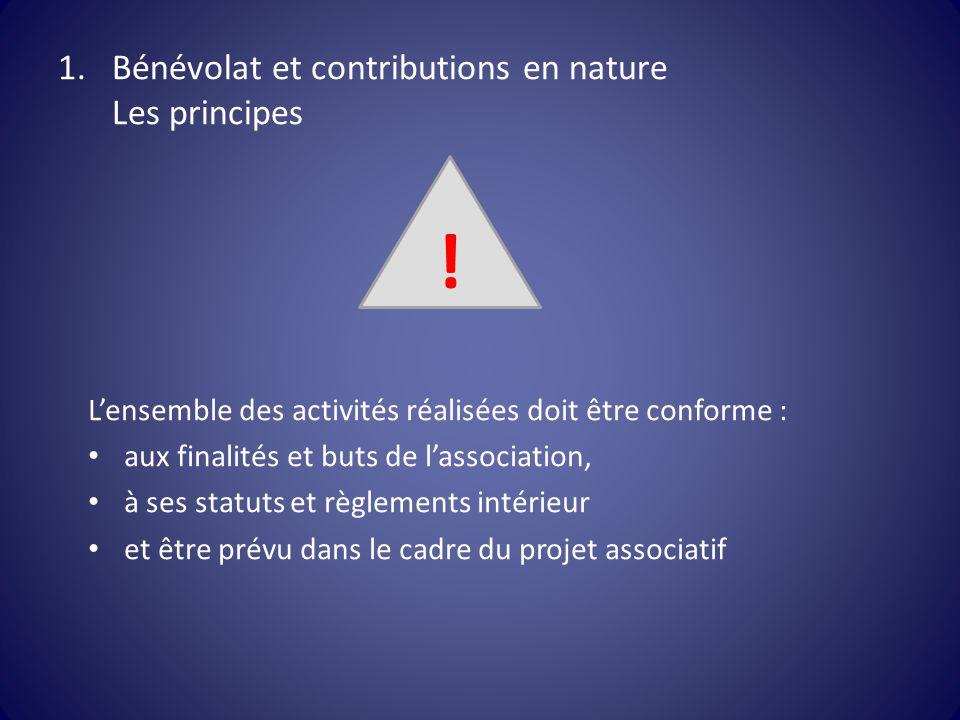 1.Bénévolat et contributions en nature Les principes L'ensemble des activités réalisées doit être conforme : aux finalités et buts de l'association, à