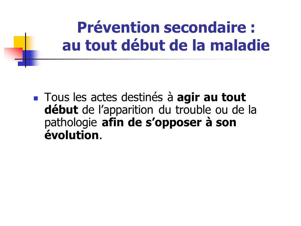 Prévention secondaire : au tout début de la maladie Tous les actes destinés à agir au tout début de l'apparition du trouble ou de la pathologie afin d