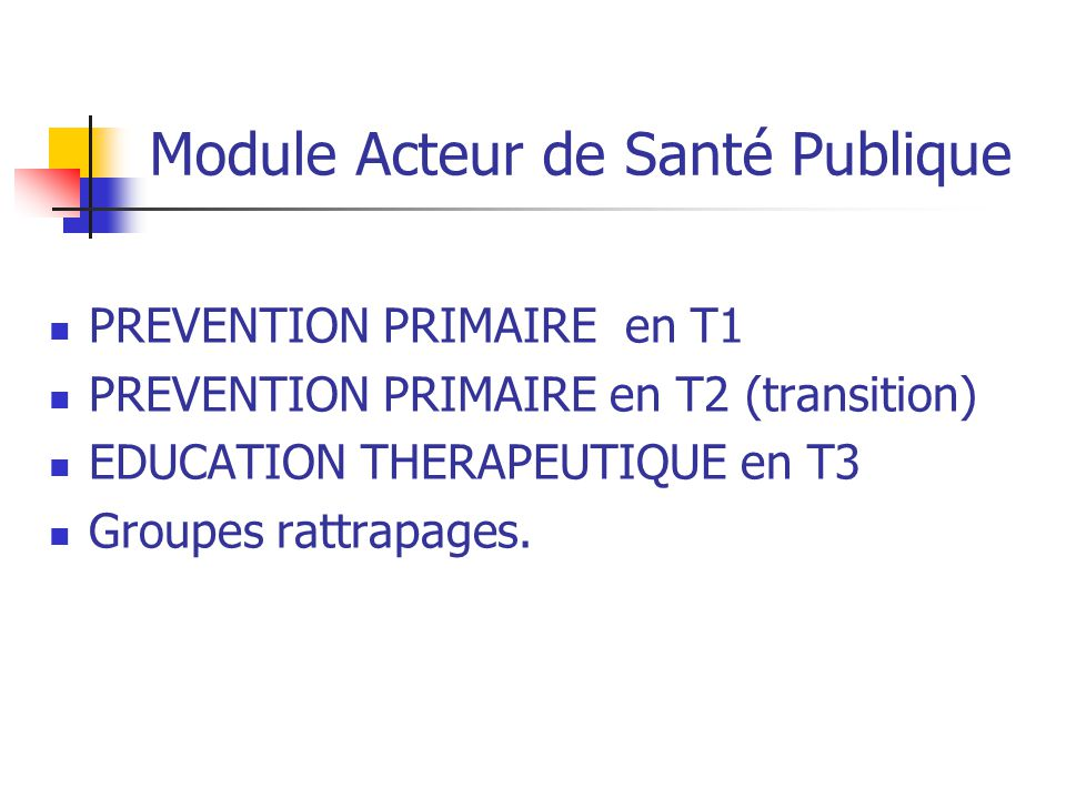Module Acteur de Santé Publique PREVENTION PRIMAIRE en T1 PREVENTION PRIMAIRE en T2 (transition) EDUCATION THERAPEUTIQUE en T3 Groupes rattrapages.