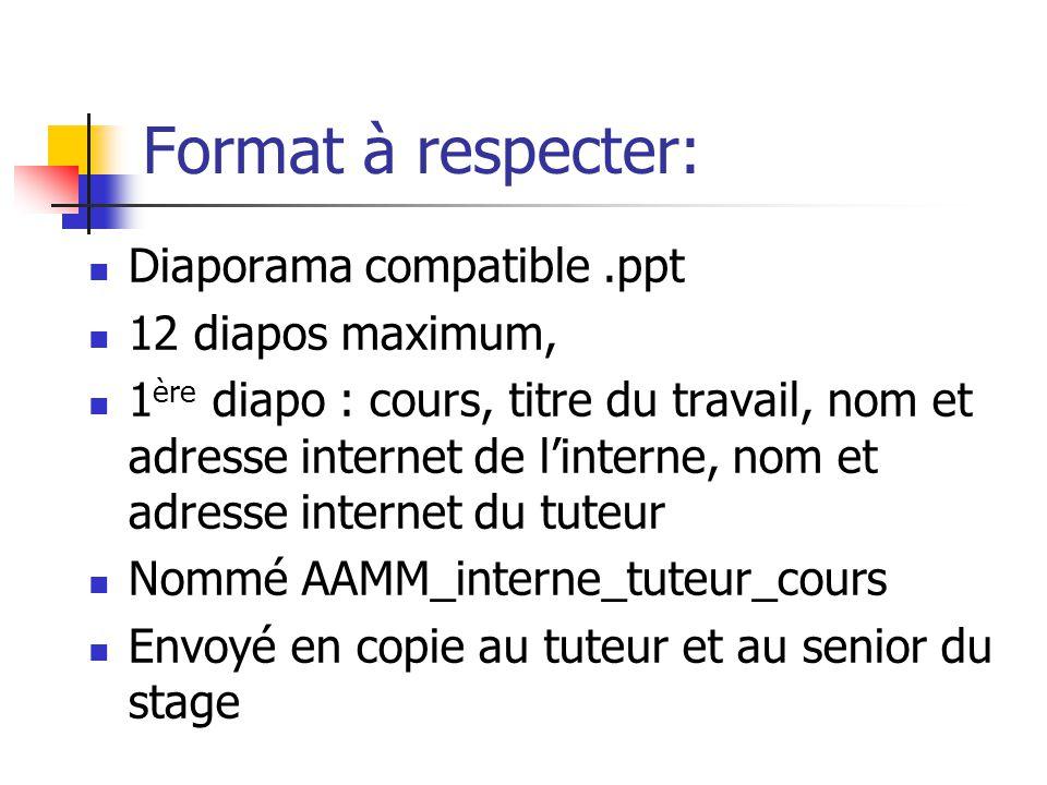 Format à respecter: Diaporama compatible.ppt 12 diapos maximum, 1 ère diapo : cours, titre du travail, nom et adresse internet de l'interne, nom et ad