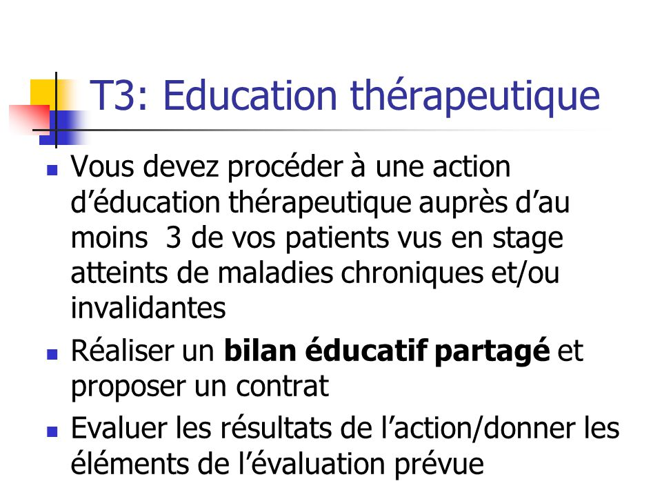 T3: Education thérapeutique Vous devez procéder à une action d'éducation thérapeutique auprès d'au moins 3 de vos patients vus en stage atteints de ma