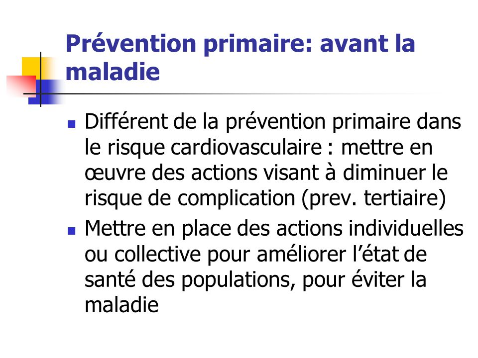 Prévention primaire: avant la maladie Différent de la prévention primaire dans le risque cardiovasculaire : mettre en œuvre des actions visant à dimin