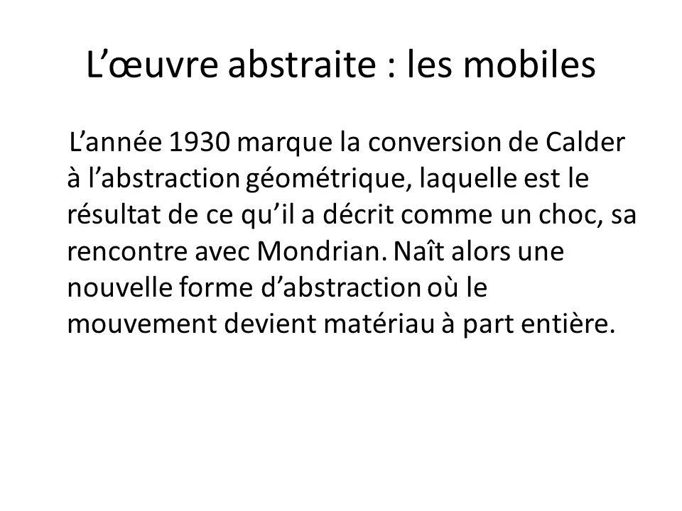 L'œuvre abstraite : les mobiles L'année 1930 marque la conversion de Calder à l'abstraction géométrique, laquelle est le résultat de ce qu'il a décrit