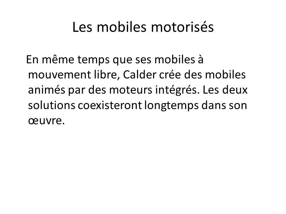Les mobiles motorisés En même temps que ses mobiles à mouvement libre, Calder crée des mobiles animés par des moteurs intégrés. Les deux solutions coe