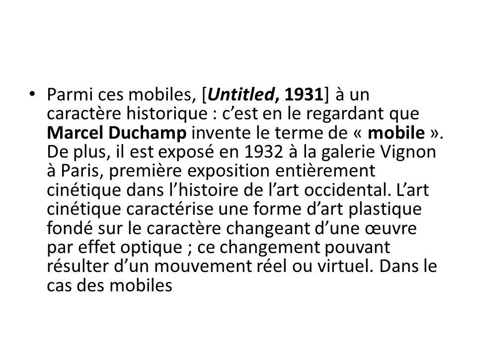 Parmi ces mobiles, [Untitled, 1931] à un caractère historique : c'est en le regardant que Marcel Duchamp invente le terme de « mobile ». De plus, il e