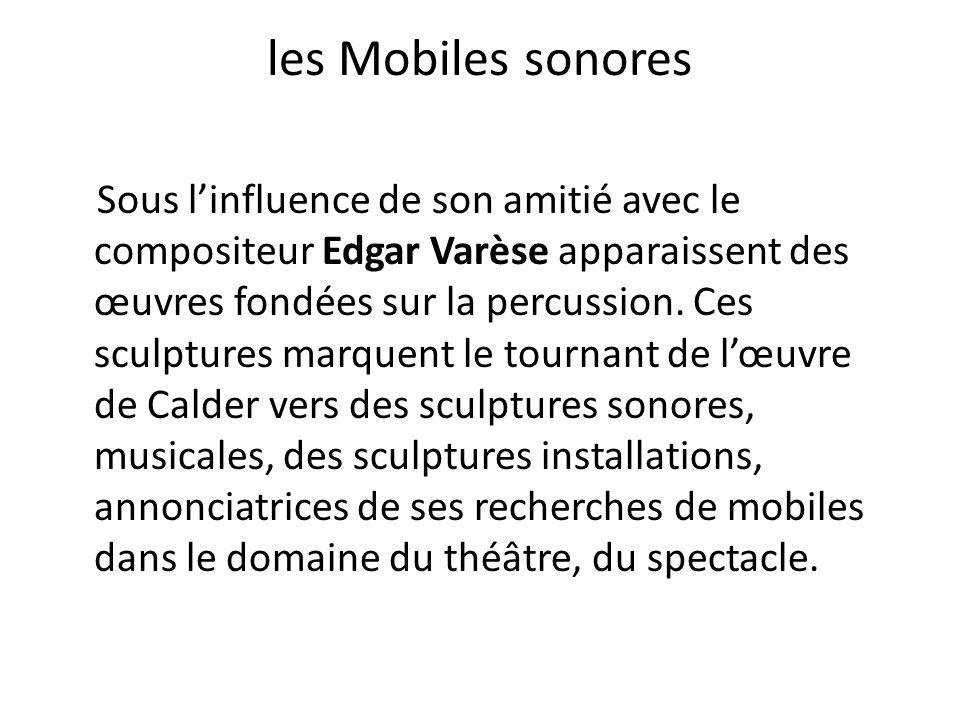 les Mobiles sonores Sous l'influence de son amitié avec le compositeur Edgar Varèse apparaissent des œuvres fondées sur la percussion. Ces sculptures