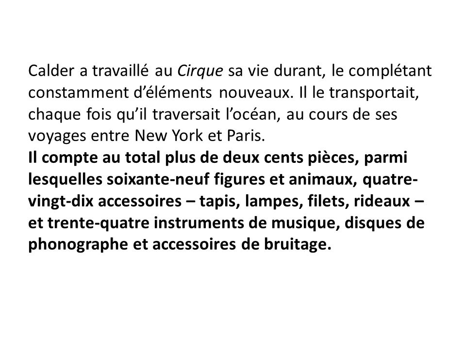 Calder a travaillé au Cirque sa vie durant, le complétant constamment d'éléments nouveaux. Il le transportait, chaque fois qu'il traversait l'océan, a
