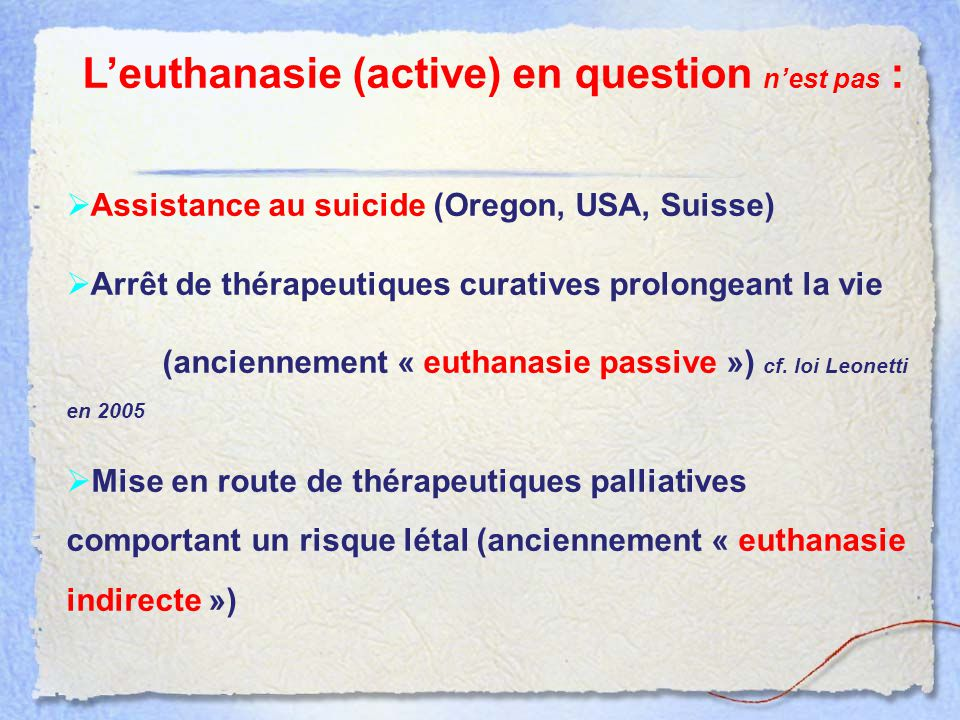 L'euthanasie (active) en question n'est pas :  Assistance au suicide (Oregon, USA, Suisse)  Arrêt de thérapeutiques curatives prolongeant la vie (an