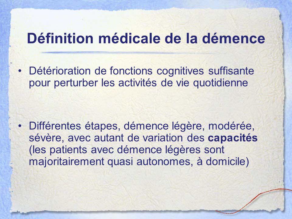 Définition médicale de la démence Détérioration de fonctions cognitives suffisante pour perturber les activités de vie quotidienne Différentes étapes,