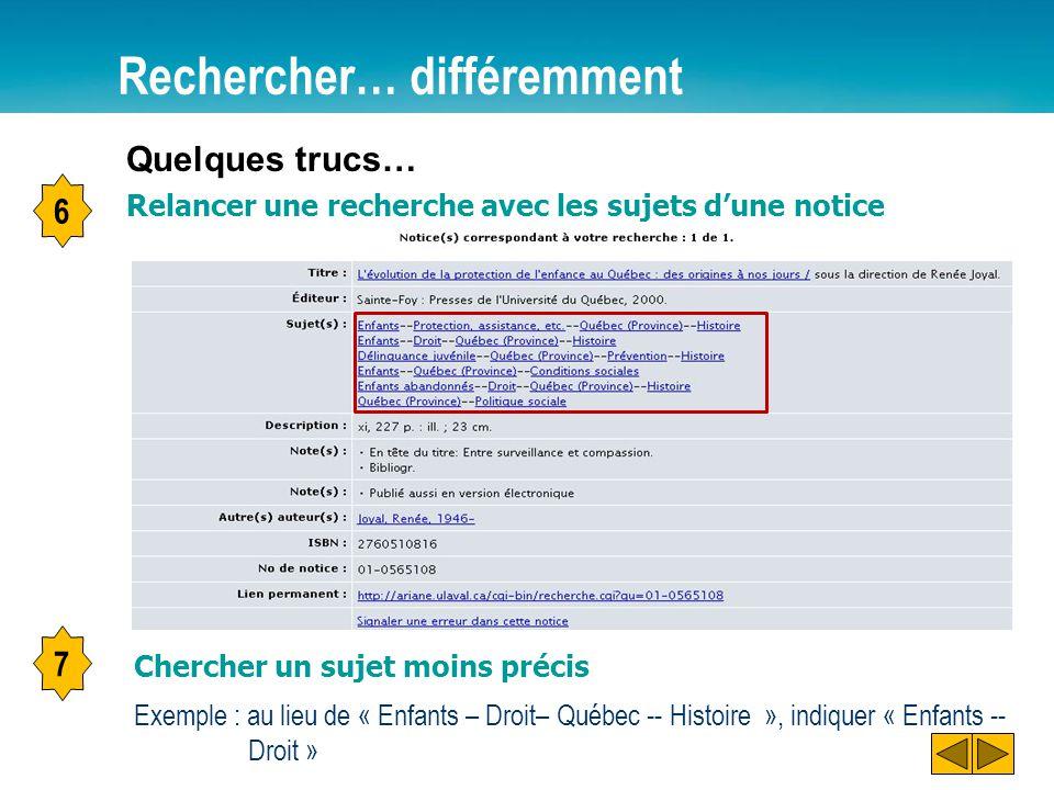 Rechercher… différemment Exemple : au lieu de « Enfants – Droit– Québec -- Histoire », indiquer « Enfants -- Droit » Quelques trucs… Chercher un sujet