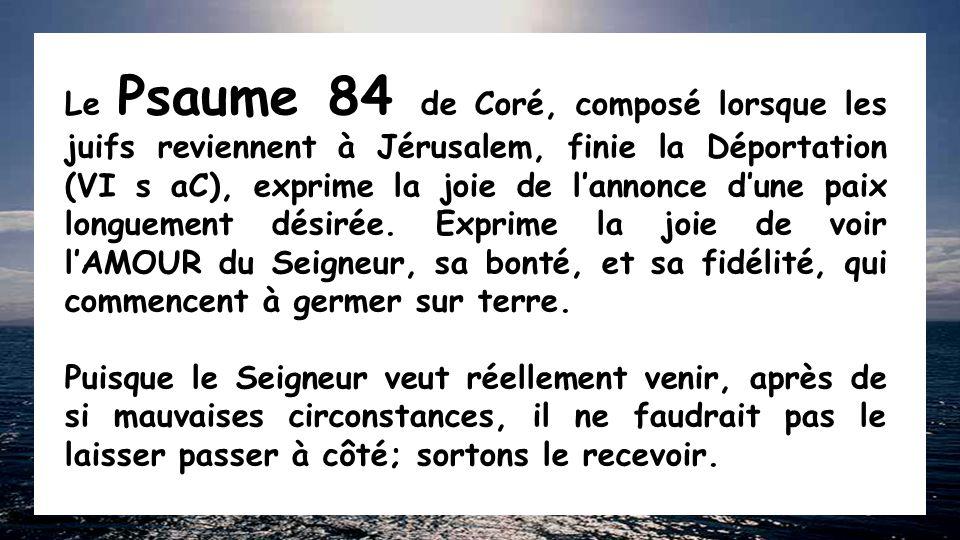 Le Psaume 84 de Coré, composé lorsque les juifs reviennent à Jérusalem, finie la Déportation (VI s aC), exprime la joie de l'annonce d'une paix longuement désirée.