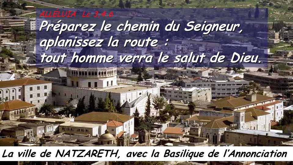 La ville de NATZARETH, avec la Basilique de l'Annonciation ALLÉLUIA Lc 3,4.6 Préparez le chemin du Seigneur, aplanissez la route : tout homme verra le salut de Dieu.