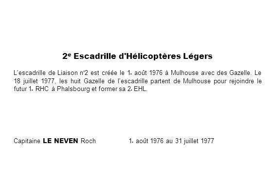 2 e Escadrille d'Hélicoptères Légers L'escadrille de Liaison n°2 est créée le 1 er août 1976 à Mulhouse avec des Gazelle. Le 18 juillet 1977, les huit