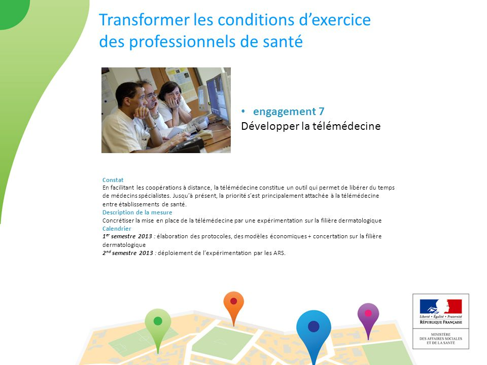 Transformer les conditions d'exercice des professionnels de santé engagement 7 Développer la télémédecine Constat En facilitant les coopérations à distance, la télémédecine constitue un outil qui permet de libérer du temps de médecins spécialistes.