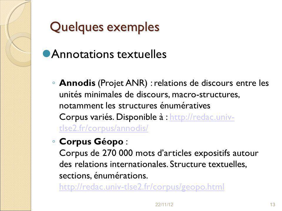 22/11/121322/11/1213 Quelques exemples Annotations textuelles ◦ Annodis (Projet ANR) : relations de discours entre les unités minimales de discours, macro-structures, notamment les structures énumératives Corpus variés.
