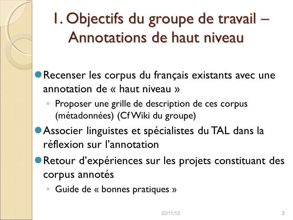 22/11/122 2 1. Objectifs du groupe de travail – Annotations de haut niveau Recenser les corpus du français existants avec une annotation de « haut niv