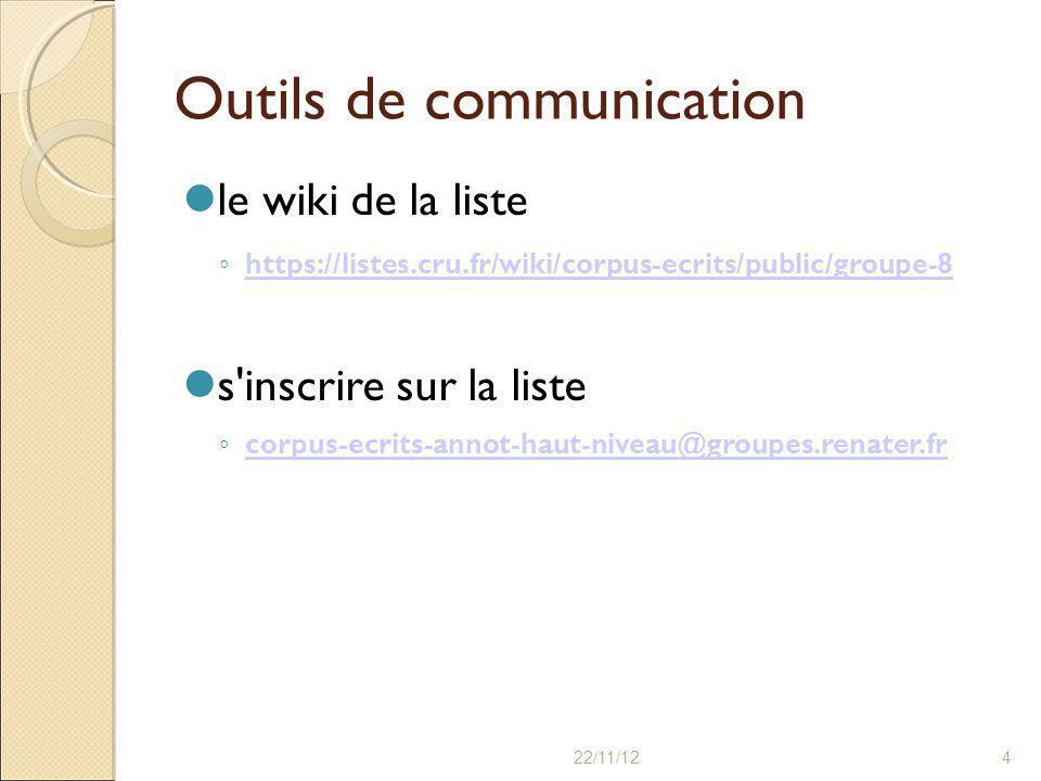 22/11/124 Outils de communication le wiki de la liste ◦ https://listes.cru.fr/wiki/corpus-ecrits/public/groupe-8 https://listes.cru.fr/wiki/corpus-ecrits/public/groupe-8 s inscrire sur la liste ◦ corpus-ecrits-annot-haut-niveau@groupes.renater.fr corpus-ecrits-annot-haut-niveau@groupes.renater.fr