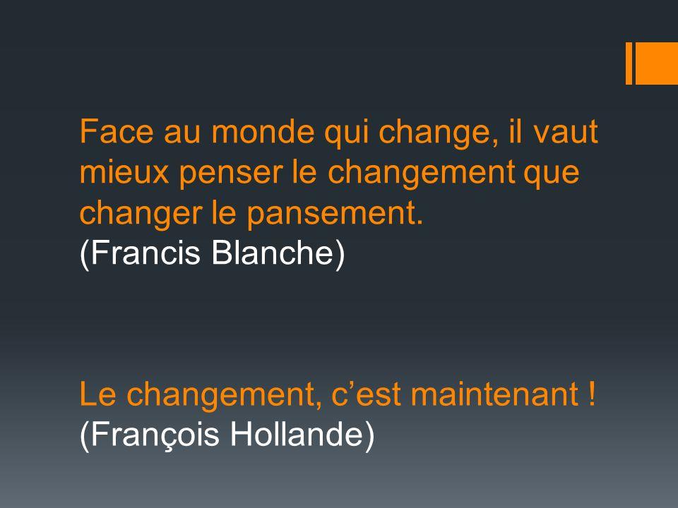 Face au monde qui change, il vaut mieux penser le changement que changer le pansement. (Francis Blanche) Le changement, c'est maintenant ! (François H