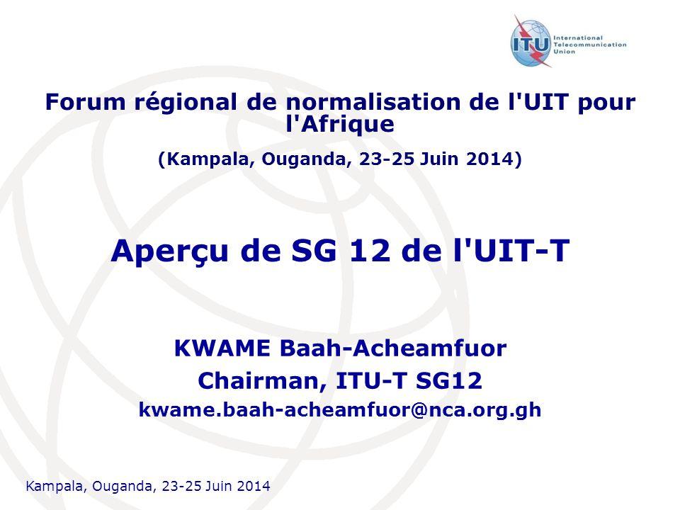 Kampala, Ouganda, 23-25  Juin 2014 Aperçu de SG 12 de l UIT-T KWAME Baah-Acheamfuor Chairman, ITU-T SG12 kwame.baah-acheamfuor@nca.org.gh Forum régional de normalisation de l UIT pour l Afrique (Kampala, Ouganda, 23-25  Juin 2014)