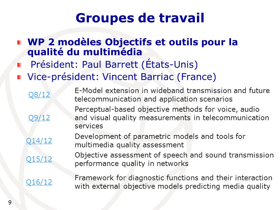 9 Groupes de travail WP 2 modèles Objectifs et outils pour la qualité du multimédia Président: Paul Barrett (États-Unis) Vice-président: Vincent Barriac (France) Q8/12 E-Model extension in wideband transmission and future telecommunication and application scenarios Q9/12 Perceptual-based objective methods for voice, audio and visual quality measurements in telecommunication services Q14/12 Development of parametric models and tools for multimedia quality assessment Q15/12 Objective assessment of speech and sound transmission performance quality in networks Q16/12 Framework for diagnostic functions and their interaction with external objective models predicting media quality