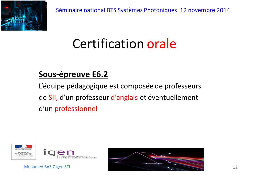 Séminaire national BTS Systèmes Photoniques 12 novembre 2014 Mohamed BAZIZ igen STI 12 Sous-épreuve E6.2 L'équipe pédagogique est composée de professeurs de SII, d'un professeur d'anglais et éventuellement d'un professionnel Certification orale