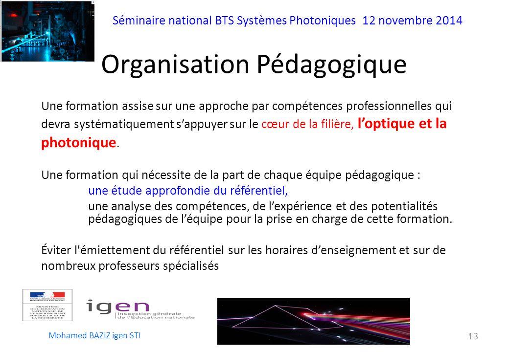 Séminaire national BTS Systèmes Photoniques 12 novembre 2014 Mohamed BAZIZ igen STI 13 Organisation Pédagogique Une formation assise sur une approche par compétences professionnelles qui devra systématiquement s'appuyer sur le cœur de la filière, l'optique et la photonique.