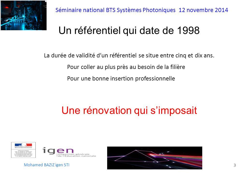 Séminaire national BTS Systèmes Photoniques 12 novembre 2014 Mohamed BAZIZ igen STI 3 3 Un référentiel qui date de 1998 La durée de validité d'un référentiel se situe entre cinq et dix ans.
