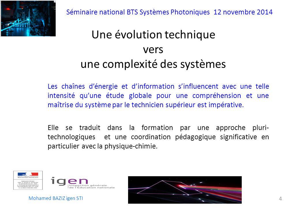 Séminaire national BTS Systèmes Photoniques 12 novembre 2014 Mohamed BAZIZ igen STI 4 Une évolution technique vers une complexité des systèmes Elle se traduit dans la formation par une approche pluri- technologiques et une coordination pédagogique significative en particulier avec la physique-chimie.