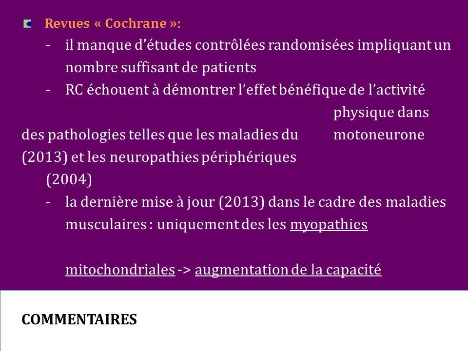 Revues « Cochrane »: - il manque d'études contrôlées randomisées impliquant un nombre suffisant de patients -RC échouent à démontrer l'effet bénéfique de l'activité physique dans des pathologies telles que les maladies du motoneurone (2013) et les neuropathies périphériques (2004) -la dernière mise à jour (2013) dans le cadre des maladies musculaires : uniquement des les myopathies mitochondriales -> augmentation de la capacité d'endurance sous-maximale sous l'effet d'un entrainement combiné en endurance et en résistance COMMENTAIRES