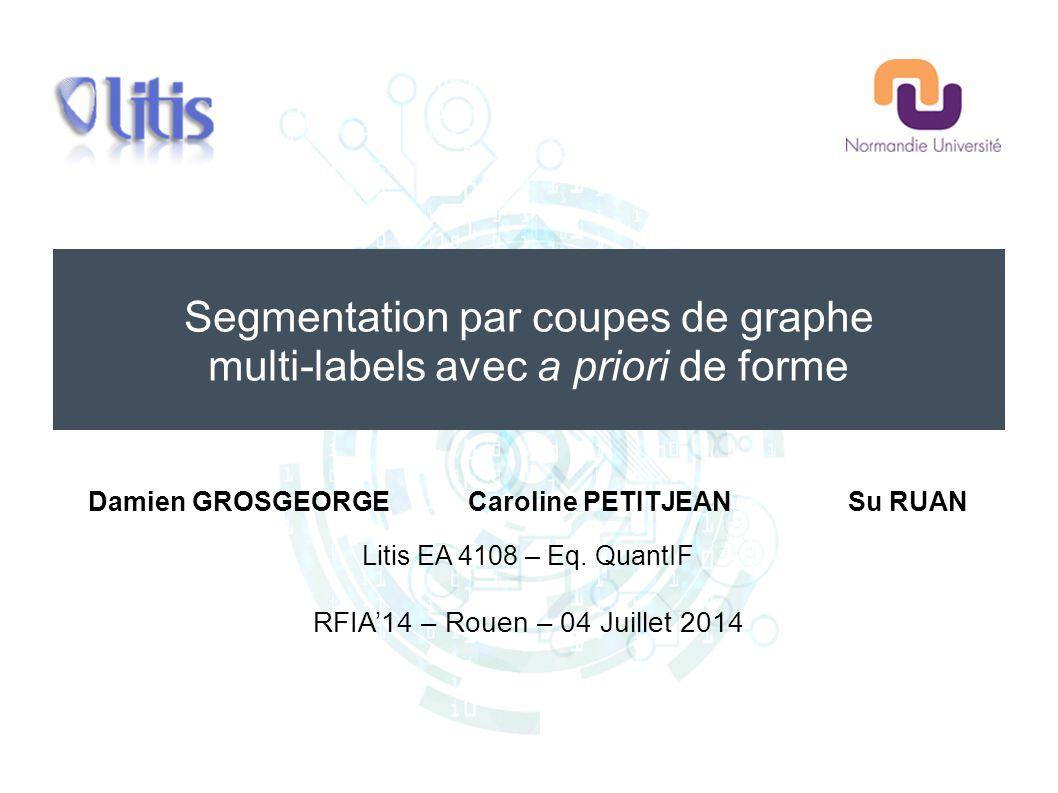 Segmentation par coupes de graphe multi-labels avec a priori de forme Damien GROSGEORGECaroline PETITJEANSu RUAN Litis EA 4108 – Eq. QuantIF RFIA'14 –