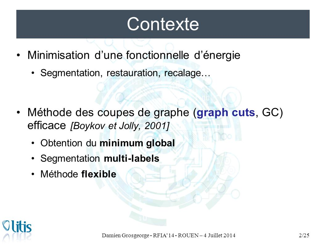 Minimisation d'une fonctionnelle d'énergie Segmentation, restauration, recalage… Méthode des coupes de graphe (graph cuts, GC) efficace [Boykov et Jol