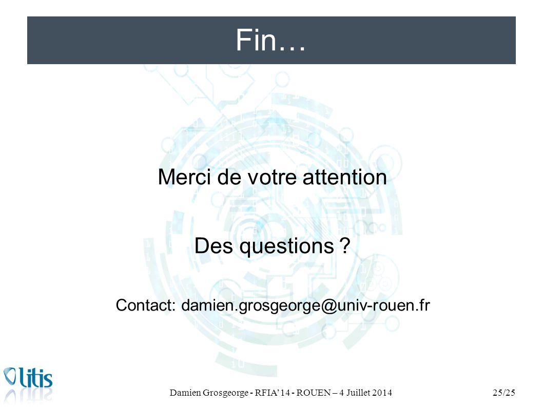 Fin… Damien Grosgeorge - RFIA'14 - ROUEN – 4 Juillet 201425/25 Merci de votre attention Des questions ? Contact: damien.grosgeorge@univ-rouen.fr